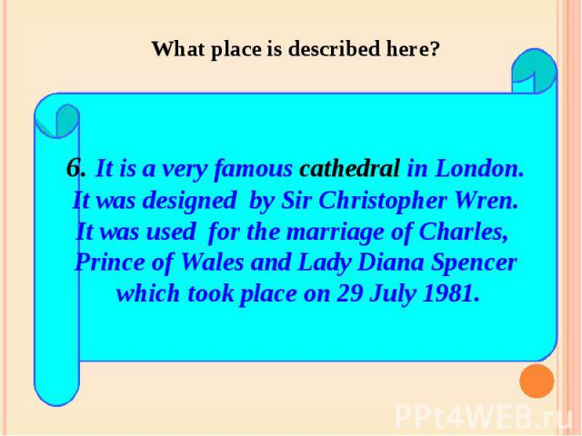 What place is described here? 6. It is a very famous cathedral in London.It was designed by Sir Christopher Wren.It was used for the marriage of Charles, Prince of Wales and Lady Diana Spencer which took place on 29 July 1981.