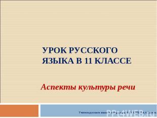 Урок русского языка в 11 классе Аспекты культуры речиУчитель русского языка и ли