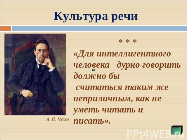 Культура речи * * *«Для интеллигентного человека дурно говорить должно бы считаться таким же неприличным, как не уметь читать и писать».