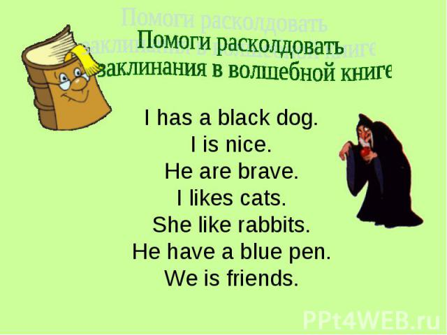 Помоги расколдовать заклинания в волшебной книге I has a black dog.I is nice.He are brave.I likes cats.She like rabbits.He have a blue pen.We is friends.