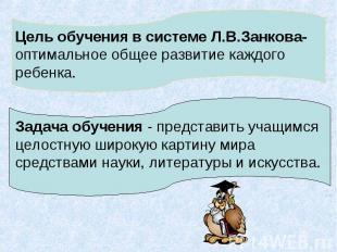 Цель обучения в системе Л.В.Занкова-оптимальное общее развитие каждого ребенка.З
