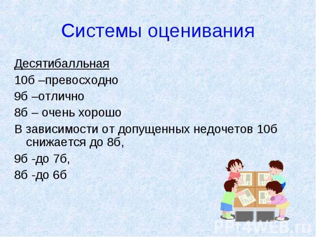 Системы оценивания Десятибалльная10б –превосходно9б –отлично8б – очень хорошоВ зависимости от допущенных недочетов 10б снижается до 8б, 9б -до 7б, 8б -до 6б