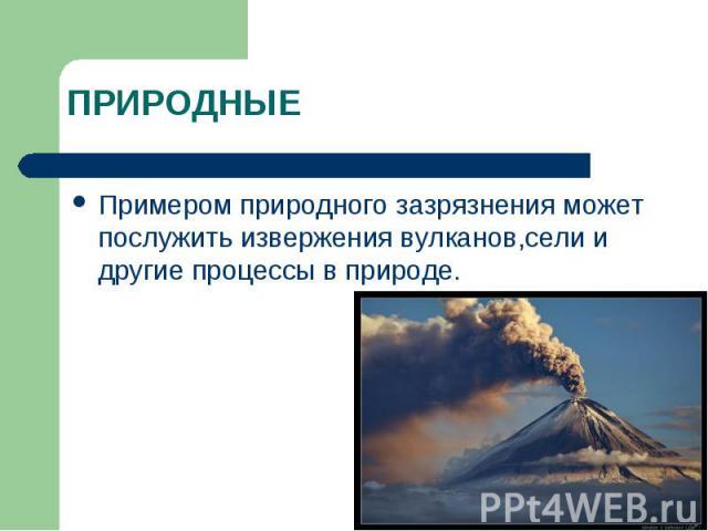 ПРИРОДНЫЕ Примером природного зазрязнения может послужить извержения вулканов,сели и другие процессы в природе.