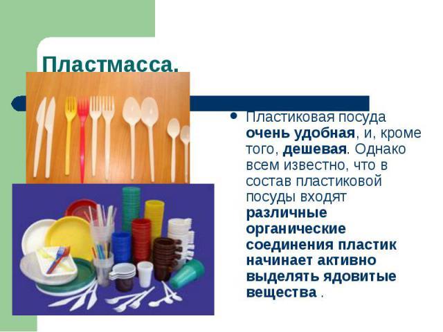 Пластмасса. Пластиковая посуда очень удобная, и, кроме того, дешевая. Однако всем известно, что в состав пластиковой посуды входят различные органические соединения пластик начинает активно выделять ядовитые вещества .