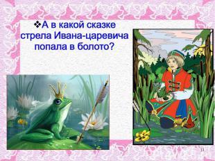 А в какой сказке стрела Ивана-царевича попала в болото?