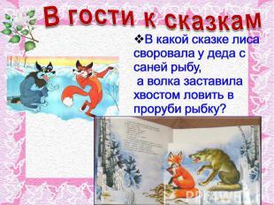 В гости к сказкам В какой сказке лиса своровала у деда с саней рыбу, а волка зас