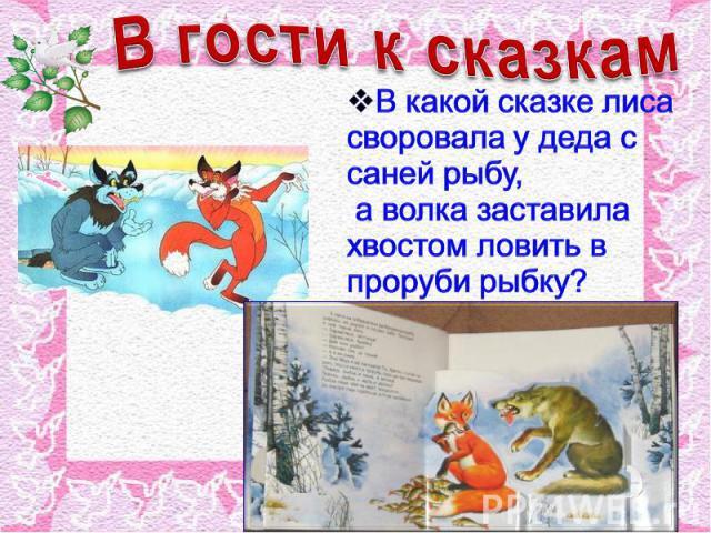 В гости к сказкам В какой сказке лиса своровала у деда с саней рыбу, а волка заставила хвостом ловить в проруби рыбку?