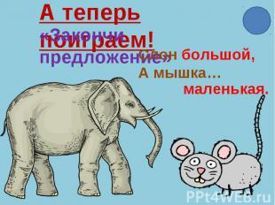 А теперь поиграем!«Закончи предложение»Слон большой,А мышка…маленькая.