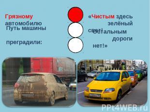 Грязному автомобилюПуть машины преградили:«Чистым здесь зелёный свет!Остальным д