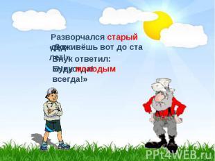 Разворчался старый дед:«Доживёшь вот до ста лет!»Внук ответил: «Никогда!Буду мол