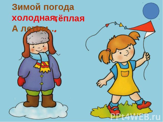 Зимой погода холодная,А летом…