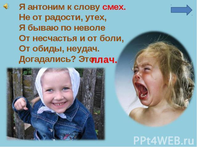 Я антоним к слову смех.Не от радости, утех,Я бываю по неволеОт несчастья и от боли,От обиды, неудач.Догадались? Это…