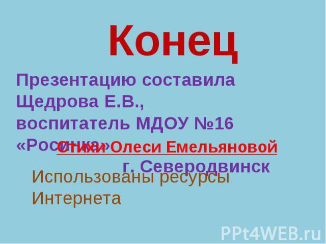 КонецПрезентацию составила Щедрова Е.В.,воспитатель МДОУ №16 «Росинка» г. СеверодвинскСтихи Олеси ЕмельяновойИспользованы ресурсы Интернета