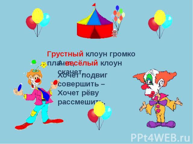Грустный клоун громко плачет,А весёлый клоун скачет,Хочет подвиг совершить –Хочет рёву рассмешить.