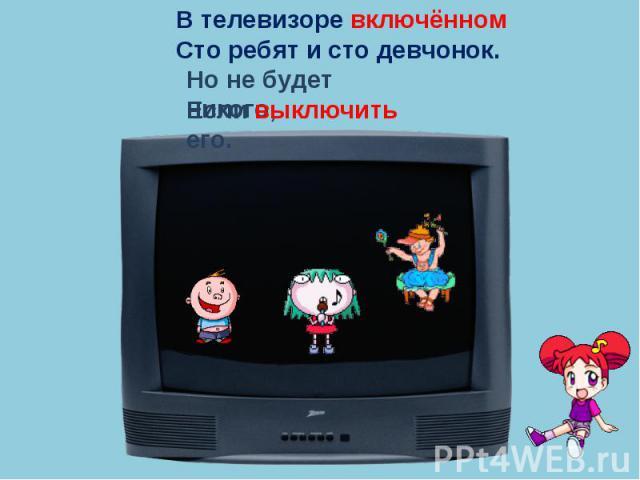 В телевизоре включённомСто ребят и сто девчонок.Но не будет никого,Если выключить его.