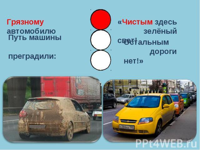 Грязному автомобилюПуть машины преградили:«Чистым здесь зелёный свет!Остальным дороги нет!»