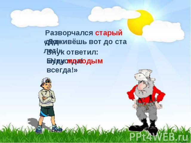 Разворчался старый дед:«Доживёшь вот до ста лет!»Внук ответил: «Никогда!Буду молодым всегда!»
