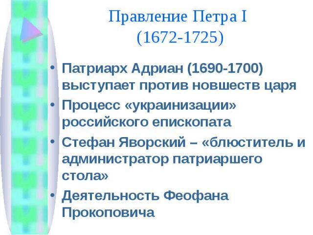 Правление Петра I (1672-1725) Патриарх Адриан (1690-1700) выступает против новшеств царяПроцесс «украинизации» российского епископатаСтефан Яворский – «блюститель и администратор патриаршего стола»Деятельность Феофана Прокоповича