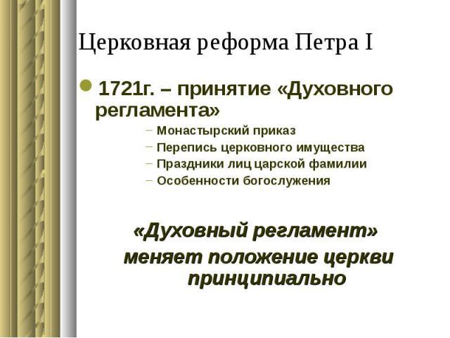 Церковная реформа Петра I 1721г. – принятие «Духовного регламента»Монастырский приказПерепись церковного имуществаПраздники лиц царской фамилииОсобенности богослужения«Духовный регламент» меняет положение церкви принципиально