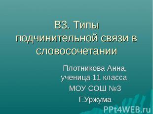 В3. Типы подчинительной связи в словосочетании Плотникова Анна, ученица 11 класс