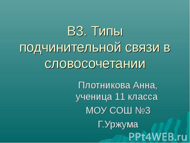 В3. Типы подчинительной связи в словосочетании Плотникова Анна, ученица 11 класса МОУ СОШ №3Г.Уржума