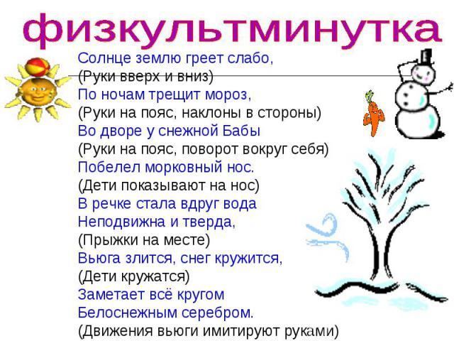физкультминутка Солнце землю греет слабо,(Руки вверх и вниз)По ночам трещит мороз,(Руки на пояс, наклоны в стороны)Во дворе у снежной Бабы(Руки на пояс, поворот вокруг себя)Побелел морковный нос.(Дети показывают на нос)В речке стала вдруг водаНеподв…