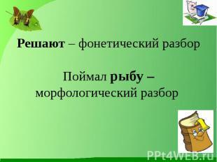 Решают – фонетический разборПоймал рыбу – морфологический разбор