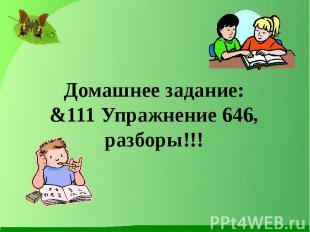 Домашнее задание:&111 Упражнение 646, разборы!!!