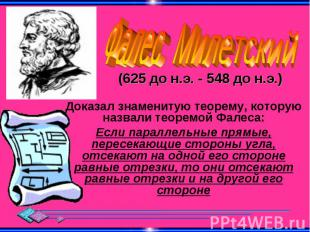 Фалес Милетский (625 до н.э. - 548 до н.э.) Доказал знаменитую теорему, которую