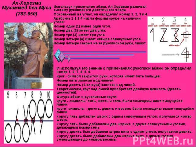 Ал-Хорезми Мухаммед бен-Муса(783-850) Используя примечания абаки, Ал-Хорезми развивал систему рукописного десятичного числа. Основанный на углах, он определил номер 1, 2, 3 и 4. Арабские 1-2-3-4 числа форматируют на наличии углов: Номер один (1) име…