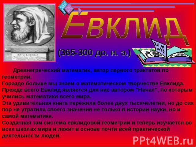 Евклид (365-300 до. н. э.) Древнегреческий математик, автор первого трактатов по геометрии.Гораздо больше мы знаем о математическом творчестве Евклида. Прежде всего Евклид является для нас автором