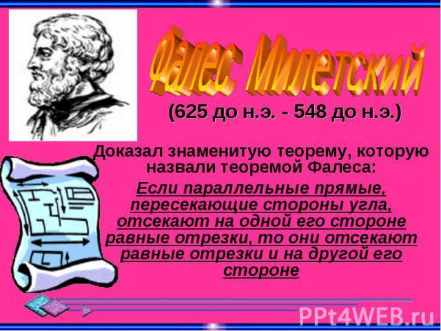 Фалес Милетский (625 до н.э. - 548 до н.э.) Доказал знаменитую теорему, которую назвали теоремой Фалеса:Если параллельные прямые, пересекающие стороны угла, отсекают на одной его стороне равные отрезки, то они отсекают равные отрезки и на другой его…