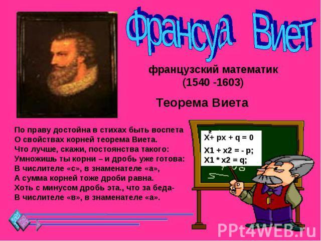 Франсуа Виет французский математик (1540 -1603) Теорема Виета По праву достойна в стихах быть воспетаО свойствах корней теорема Виета.Что лучше, скажи, постоянства такого:Умножишь ты корни – и дробь уже готова:В числителе «с», в знаменателе «а»,А су…