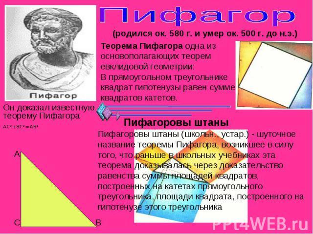 Пифагор (родился ок. 580 г. и умер ок. 500 г. до н.э.) Теорема Пифагора одна из основополагающих теорем евклидовой геометрии:В прямоугольном треугольнике квадрат гипотенузы равен сумме квадратов катетов. Он доказал известную теорему Пифагора Пифагор…