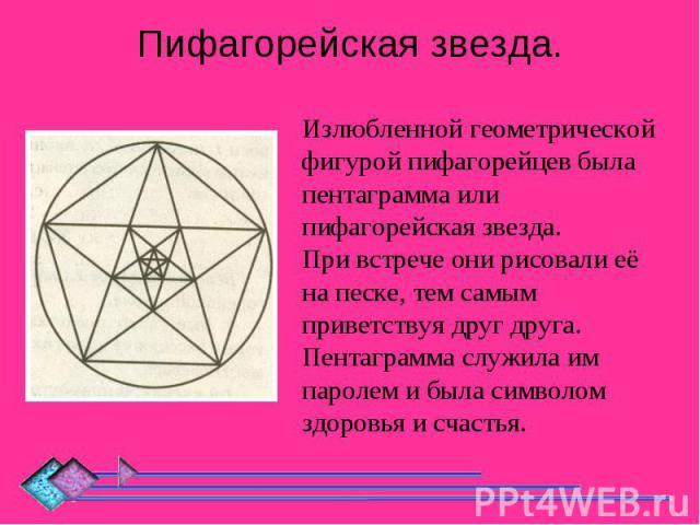 Пифагорейская звезда. Излюбленной геометрической фигурой пифагорейцев была пентаграмма или пифагорейская звезда.При встрече они рисовали её на песке, тем самым приветствуя друг друга.Пентаграмма служила им паролем и была символом здоровья и счастья.