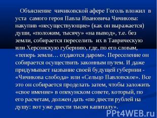 Объяснение чичиковской афере Гоголь вложил в уста самого героя Павла Ивановича Ч