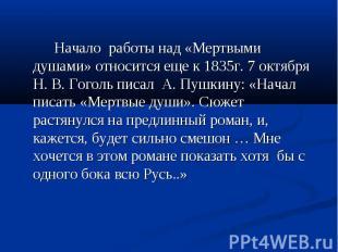 Начало работы над «Мертвыми душами» относится еще к 1835г. 7 октября Н. В. Гогол