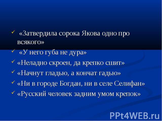 «Затвердила сорока Якова одно про всякого» «У него губа не дура»«Неладно скроен, да крепко сшит»«Начнут гладью, а кончат гадью»«Ни в городе Богдан, ни в селе Селифан»«Русский человек задним умом крепок»