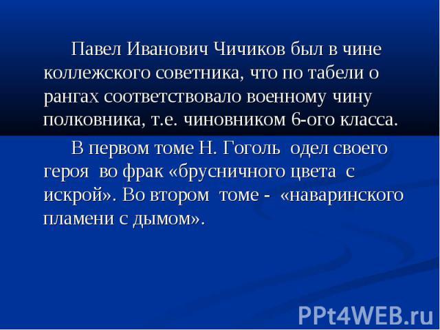 Павел Иванович Чичиков был в чине коллежского советника, что по табели о рангах соответствовало военному чину полковника, т.е. чиновником 6-ого класса. В первом томе Н. Гоголь одел своего героя во фрак «брусничного цвета с искрой». Во втором томе - …