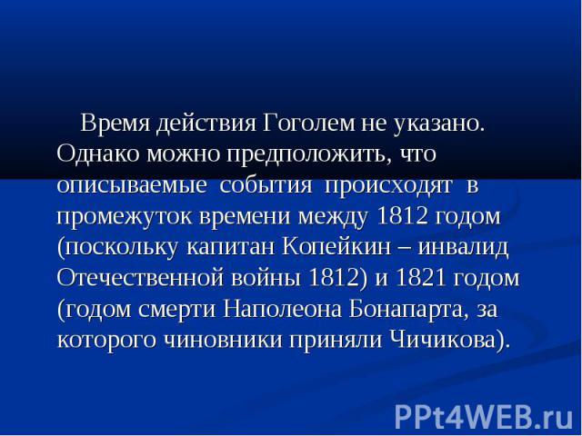 Время действия Гоголем не указано. Однако можно предположить, что описываемые события происходят в промежуток времени между 1812 годом (поскольку капитан Копейкин – инвалид Отечественной войны 1812) и 1821 годом (годом смерти Наполеона Бонапарта, за…