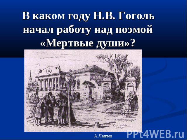 В каком году Н.В. Гоголь начал работу над поэмой «Мертвые души»?