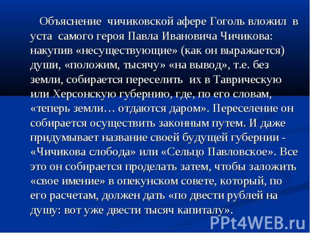 Объяснение чичиковской афере Гоголь вложил в уста самого героя Павла Ивановича Чичикова: накупив «несуществующие» (как он выражается) души, «положим, тысячу» «на вывод», т.е. без земли, собирается переселить их в Таврическую или Херсонскую губернию,…