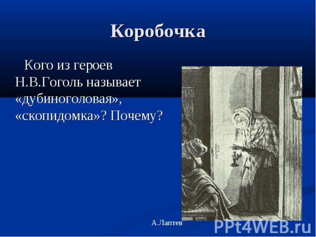 Коробочка Кого из героев Н.В.Гоголь называет «дубиноголовая», «скопидомка»? Почему?