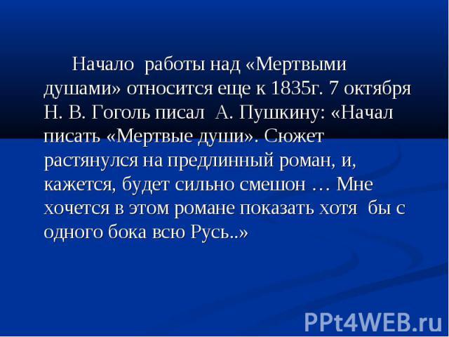 Начало работы над «Мертвыми душами» относится еще к 1835г. 7 октября Н. В. Гоголь писал А. Пушкину: «Начал писать «Мертвые души». Сюжет растянулся на предлинный роман, и, кажется, будет сильно смешон … Мне хочется в этом романе показать хотя бы с од…
