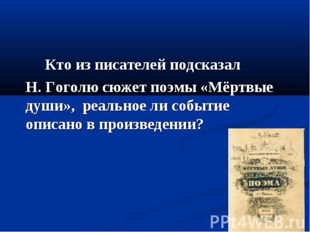 Кто из писателей подсказал Н. Гоголю сюжет поэмы «Мёртвые души», реальное ли событие описано в произведении?