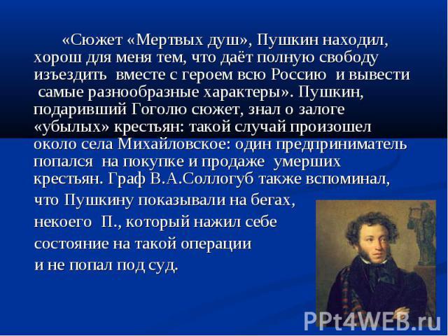 «Сюжет «Мертвых душ», Пушкин находил, хорош для меня тем, что даёт полную свободу изъездить вместе с героем всю Россию и вывести самые разнообразные характеры». Пушкин, подаривший Гоголю сюжет, знал о залоге «убылых» крестьян: такой случай произошел…