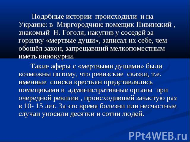 Подобные истории происходили и на Украине: в Миргородчине помещик Пивинский , знакомый Н. Гоголя, накупив у соседей за горилку «мертвые души», записал их себе, чем обошёл закон, запрещавший мелкопоместным иметь винокурни.Такие аферы с «мертвыми душа…