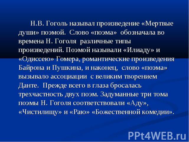 Н.В. Гоголь называл произведение «Мертвые души» поэмой. Слово «поэма» обозначала во времена Н. Гоголя различные типы произведений. Поэмой называли «Илиаду» и «Одиссею» Гомера, романтические произведения Байрона и Пушкина, и наконец, слово «поэма» вы…