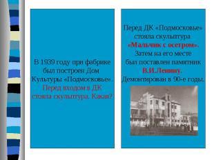 В 1939 году при фабрикебыл построен Дом Культуры «Подмосковье».Перед входом в ДК