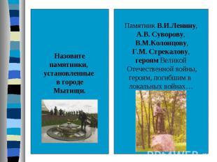 Назовитепамятники, установленные в городеМытищи.Памятник В.И.Ленину,А.В. Суворов